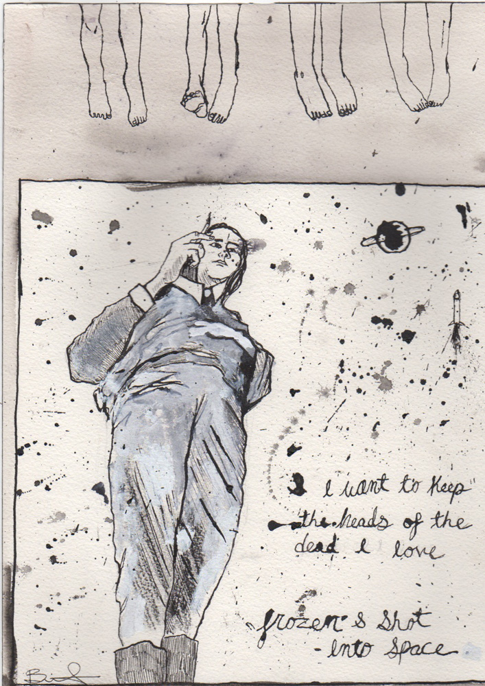 image of pen and ink drawing of figure lying out on the floor. In script are the words: I want to keep the heads of the dead I love // frozen & shot into space.
