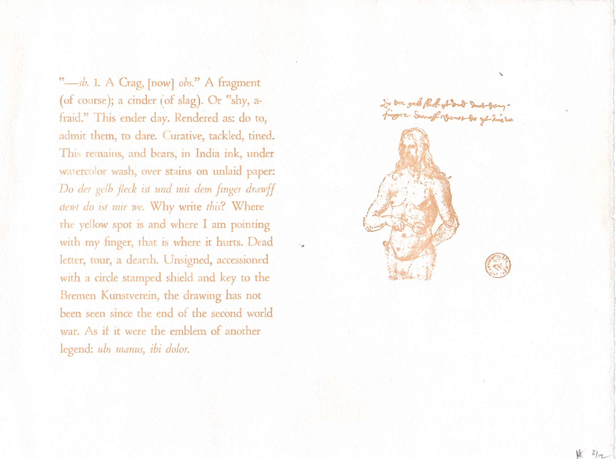image of broadside by Craig Dworkin (Annon): --sh. 1. A Crag, now obs. A fragment (of coarse); a cinder (of slag). Or shy, afraid. This ender day. Rendered as do to, admit them, to dare. Curative, tackled, tined. The remains, and bears, in India ink, under watercolor wash, over stains on unlaid paper: Do des ...Why write this? Where the yellow spot is and where I am pointing with my finger, that is where it hurts. Dead letter, pour, a dearth. Unsigned, accessioned with a circle stamped shield and key to the Bremen Kunsteverein, the drawing has not been seen since the end of the second world war. As if it were the emblem of another legend: ....