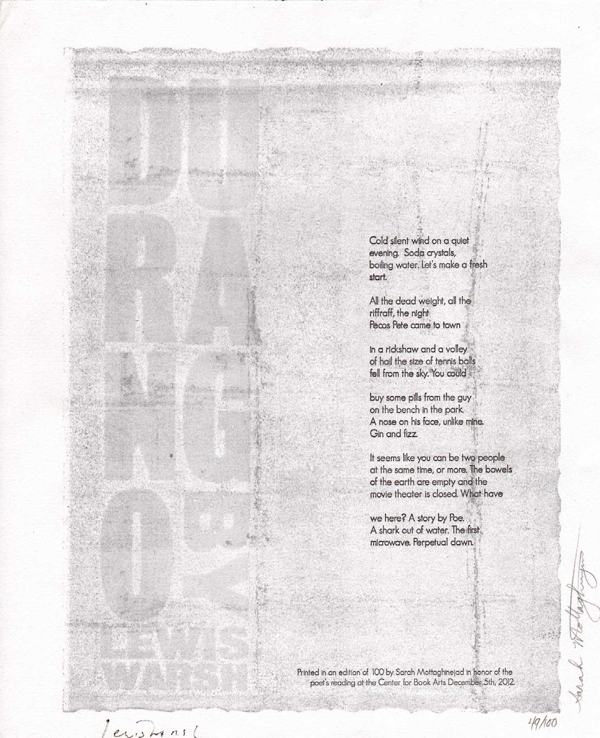 image of broadside by Lewis Warsh // Cold silent wind on a quiet / evening. Soda crystals, / boiling water. Let's make a fresh / start. // All the dead weight, all the / riffraff, the night / Pecos Pete came to town // In a rickshaw and a volley / of hail the size of tennis balls / fell from the sky. You could // buy some pills from the guy / on the bench in the park. // A nose on his face, unlike mine. Gin and fizz. // It seems like you can be two people / at the same time, or more. The bowels / of the earth are empty and the / movie theater is closed. What have // we here? A story by Poe. / A shark out of water. The first / microwave. Perpetual dawn. // Printed in an edition of 100 by Sarah Mottaghinejad in honor of the poet's reading at the Center for Book Arts December 5th, 2012. // 49/100