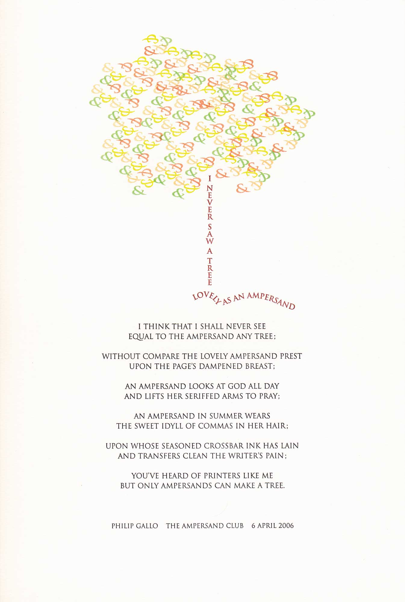 image of broadside by Philip Gallo: I never saw a tree lovely as an ampersand / I think that I shall never see / equal to the ampersand any tree; / without compare the lovely ampersand prest / upon the pages dampened breast; / an ampersand looks at god all day / and lifts her seriffed arms to pray; / an ampersand in summer wears / the sweet idyll of commas in her hair; / upon whose seasoned crossbar ink has lain / and transfers clean the writer's pain; / you've heard of printers like me / but only ampersands can make a tree. Philip Gallo, The Ampersand Club, 6 April 2006