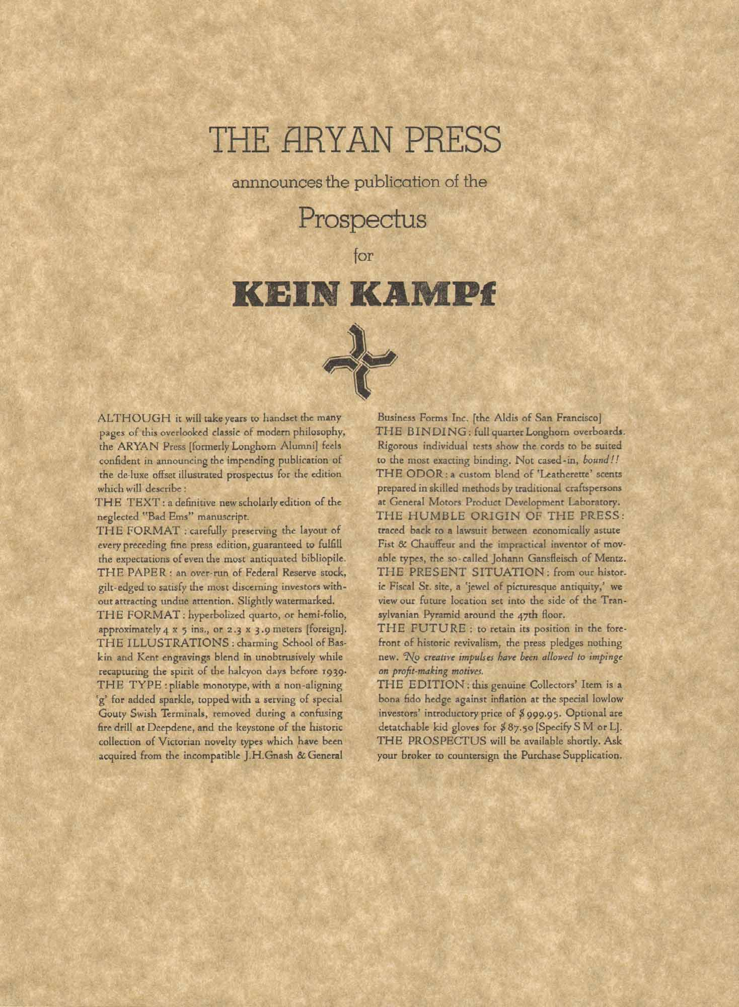 image of broadside by Anon. (Alastair Johnston) // THE ARYAN PRESS / annnounces the publication of the / Prospectus / for / KEIN KAMPf // ALTHOUGH it will take years to handset the many pages of this overlooked dusk of modem philosophy, the ARYAN Press [formerly Longhorn Alumni] feels confident in announcing the impending publication of the de-luxe offset illustrated prospectus for the edition which will describe : / THE TEXT: a definitive new scholarly edition of the neglected 'Bad Ems' manuscript. / THE FORMAT ; carefully preserving the layout of every preceding fine press edition, guaranteed to fulfill the expectations of even the most antiquated bibliopile. / THE PAPER: an over-run of Federal Reserve stock, gilt-edged to satisfy the most discerning investors without attracting undue attention. Slightly watermarked. / THE FORMAT: hyperbolized quarto, pr hemi-folio, approximately 4 x 5 ins., or 2.3 x 3.9 meters [foreign]. / THE ILLUSTRATIONS: charming School of Baskin and Kent engravings blend in unobstrusively while recaptunng the spirit of the halcyon days before 1939. / THE TYPE: pliable monotype, with a non-aligning 'g' for added sparkle, topped with a serving of special Gouty Swish Terminals, removed during a confusing fire drill at Deepdene, and the keystone of the historic collection of Victorian novelty types which, have been acquited from the incompatible J.H.Gnash and General Business Forms Inc. [the Aldis of San Francisco] / THE BINDING: full quarter Longhorn overboards. Rigorous individual tests show the cords to be suited to the most exacting binding. Not cased-in, bound!! / THE ODOR: a custom blend of 'Leatherette' scents prepared in skilled methods by traditional craftspersons at General Motors Product Development Laboratory. / THE HUMBLE ORIGIN OF THE PRESS: traced back to a lawsuit between emnomically astute Fist and Chauffeur and the impractical inventor of movable types, the so-called Johann Gansfleisch of Mentz. / THE PRESENT SITUATION: from our historic Fiscal St. site, a 'jewel of picturesque antiquity,' we view our future location set into the side of the Transylvanian Pyramid around the 47th floor. / THE FUTURE: to retain its position in the forefront of historic revivalism, the press pledges nothing new. No creative impulses have been allowed to impinge on profit-making motives. / THE EDITION: this genuine Collectors' Item is a bona fido hedge against inflation at the special lowlow investors' introductory price of $999.95. Optional are detatchable kid gloves for $87.50 [Specify S M or L]. / THE PROSPECTUS will be available shortly. Ask your broker to countersign the Purchase Supplication.