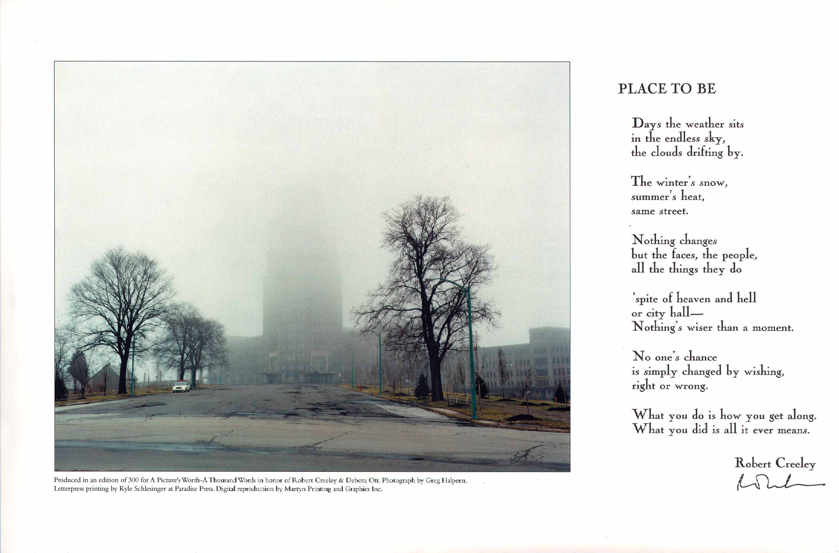 image of broadside by Robert Creeley: Place To Be // Days the weather sits / in the endless sky, / the clouds drifting by. // The winter's snow, / summer's heat, / same street. // Nothing changes / but the faces, the people, / all the things they do // 'spite of heaven and hell / or city hall-- / Nothing's wiser than a moment. // No one's chance / is simply changed by wishing, right or wrong. // What you do is how you get along. / What you did is all it ever means. Robert Creeley. Produced in an edition of 300 for A Picture's Worth A Thousand Words in honor of Robert Creeley and Debora Ott. Photograph by Greg Halpern. Letterpress printing by Kyle Schlesinger at Paradise Press. Digital reproduction by Martyn Printing and Graphics Inc.