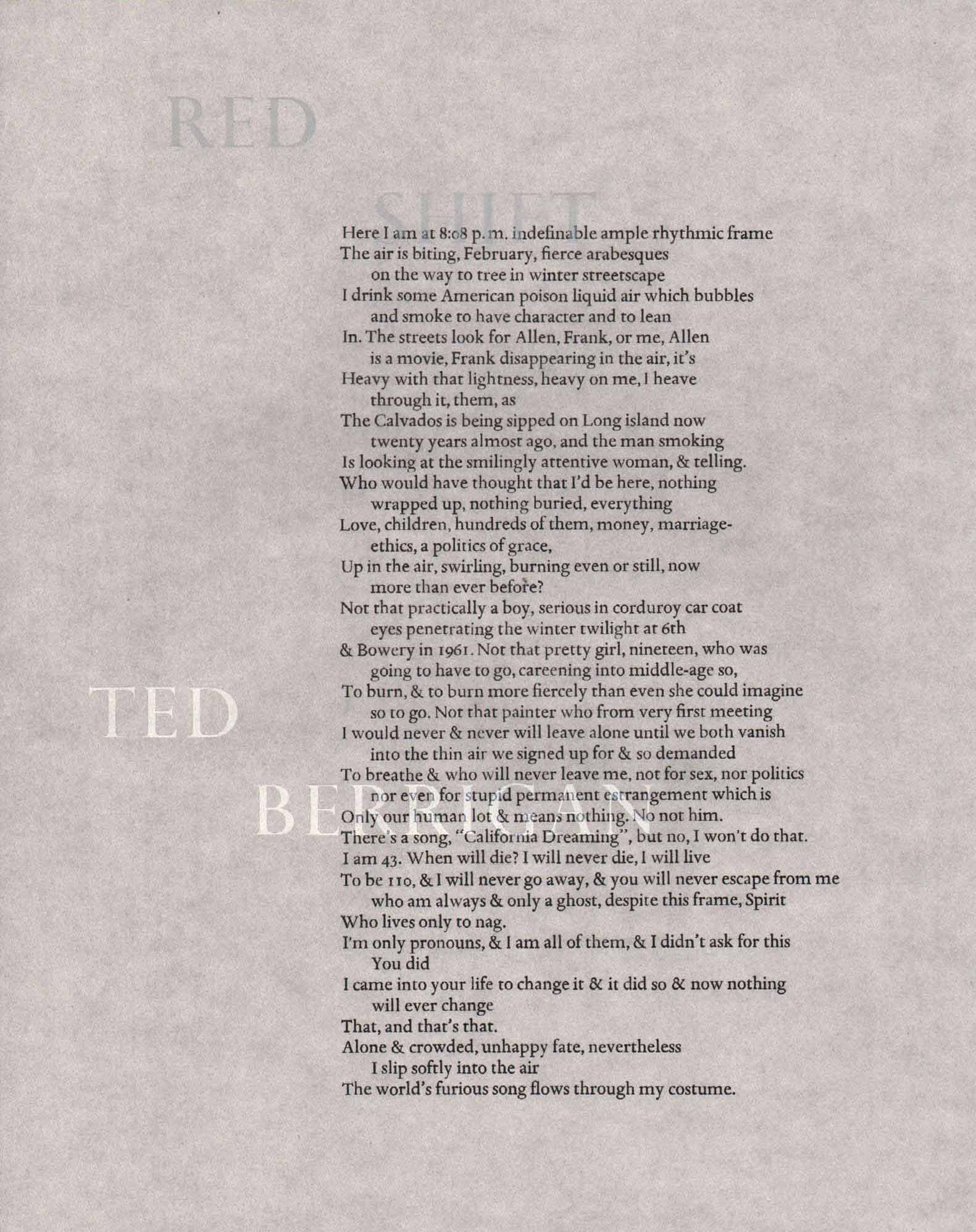image of broadside by Ted Berrigan: Here I am at 8:08 p.m. indefinable ample rhythmic frame / The air is biting, February, fierce arabesques / on the way to tree in winter streetscape / I drink some American poison liquid air which bubbles / and smoke to have character and to lean / In. The streets look for Allen, Frank, or me, Allen / is a movie, Frank disappearing in the air, it's / Heavy with that lightness, heavy on me, I heave / through it, them, as / The calvados is being sipped on Long island now / twenty years ago, an dthe man smoking / Is looking at the smilingly attentive woman, and telling. / Who would have thought that I'd be here, nothing / wrapped up, nothing buried, everything / Love, children, hundreds of them, money, marriage- / ethics, a politics of grace, / Up in the air, swirling, burning even or still, now / more than ever before? / Not that practically a boy, serious in corduroy car coat / eyes penetrating the winter twilight at 6th / and Bowery in 1961. Not that pretty girl, nineteen, who was / going to have to go, careening into middle-age so, / To burn, and to burn more fiercely than even she could imagine / so to go. Not that painter who from very first meeting / I would never and never will leave alone until we both vanish / into the thin air we signed up for and so demanded / To breathe and who will never leave me, not for sex, nor politics / nor even for stupid permanent estrangement which is / Only our human lot and means nothing. No not him. / There's a song, California Dreaming, but no, I won't do that. / I am 43. When will die? I will never die, I will live / To be 110, and I will never go away, and you will never escape from me / who am always and only a ghost, despite this frame, Spirit / Who lives only to nag. / I'm only pronouns, and I am all of them, and I didn't ask for this / You did / I came into your live to change it and it did so and now nothing / will ever change / That, and that's that. / Alone and crowded, unhappy fate, nevertheless / I slip softly into the air / The world's furious song flows through my costume.