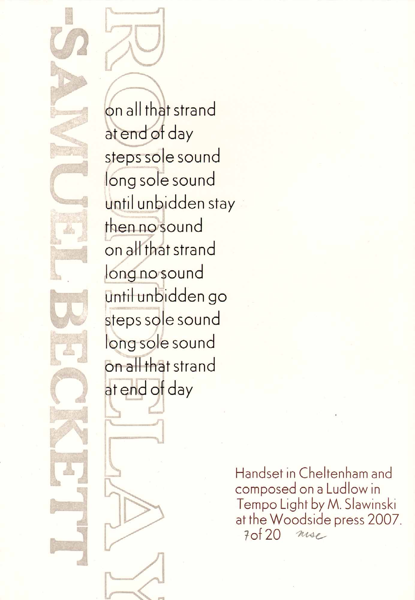 image of broadside by Samuel Beckett: Roundelay // on all that strand / at end of day / steps sole sound / until unbidden slay / then no sound / on all that strand / long no sound / until unbidden go / steps sole sound / long sole sound / on all that strand / at end of day ... Handset in Cheeltenham and composed on a Ludlow in Tempo Light by M. Slawinski at the Woodside press 2007. 7 of 20