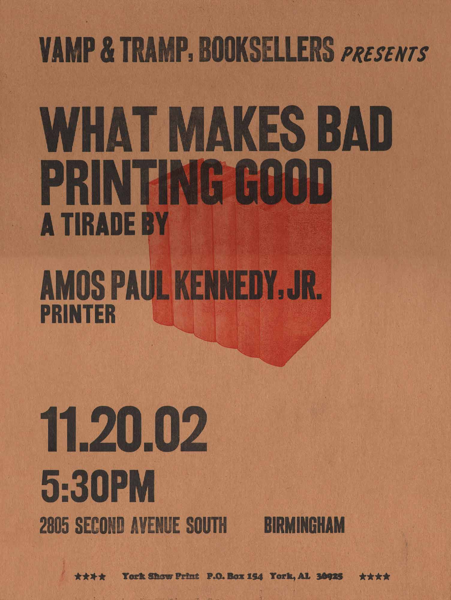 image of broadside: Vamp and Tramp, Booksellers presents: What Makes Bad Printing Good: a tirade by Amos Paul Kennedy, Jr., Printer. 11/20/2002 at 5:30 p.m.. 2805 Second Avenue South, Bermingham. York Show Print, P.O. Box 154 Tork, AL 36925.